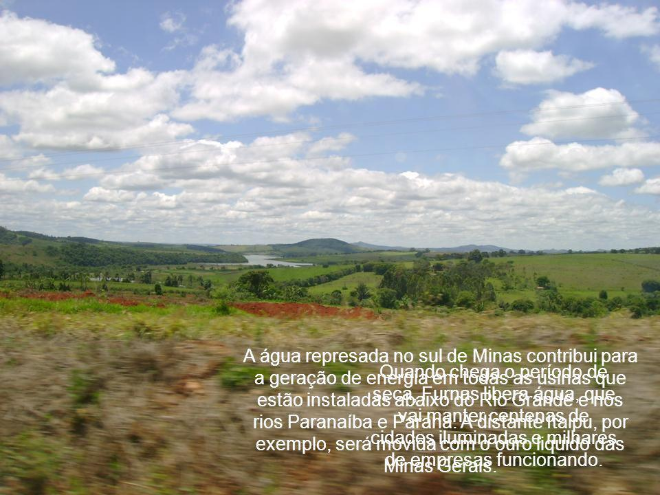 A água represada no sul de Minas contribui para a geração de energia em todas as usinas que estão instaladas abaixo do Rio Grande e nos rios Paranaíba e Paraná. A distante Itaipu, por exemplo, será movida com o ouro liquido das Minas Gerais.