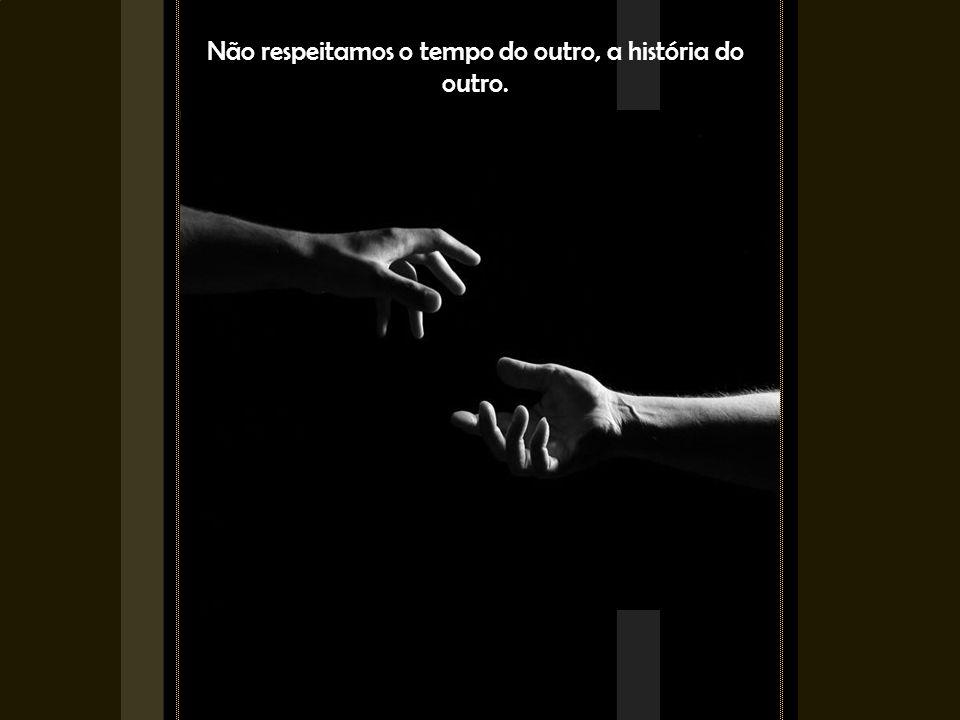 Não respeitamos o tempo do outro, a história do outro.