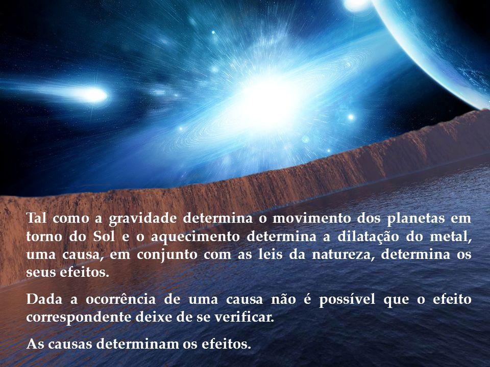Tal como a gravidade determina o movimento dos planetas em torno do Sol e o aquecimento determina a dilatação do metal, uma causa, em conjunto com as leis da natureza, determina os seus efeitos.