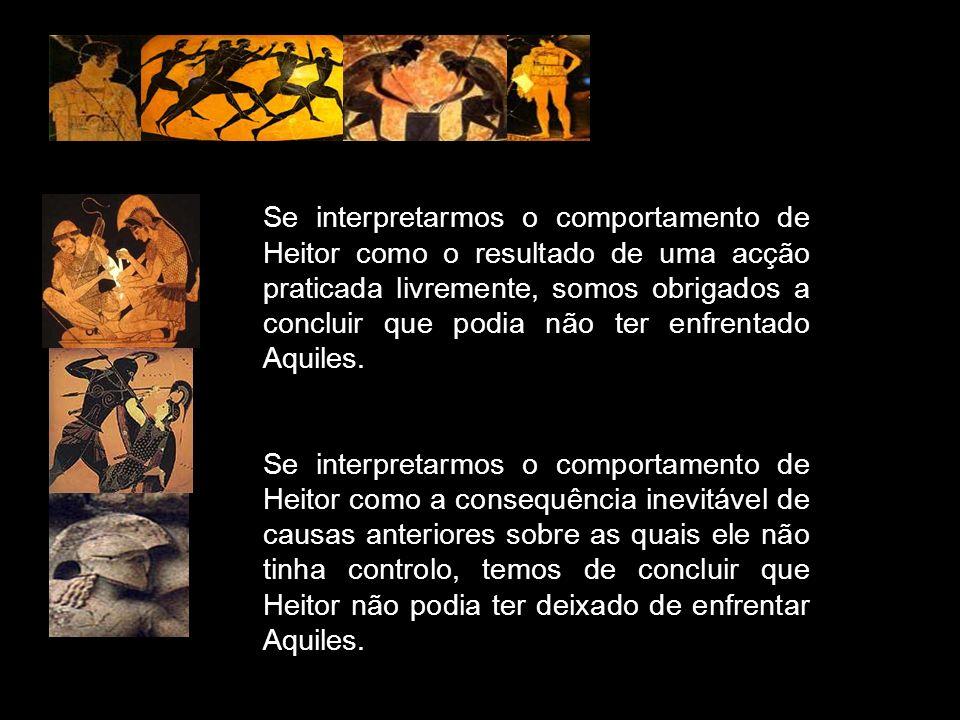 Se interpretarmos o comportamento de Heitor como o resultado de uma acção praticada livremente, somos obrigados a concluir que podia não ter enfrentado Aquiles.
