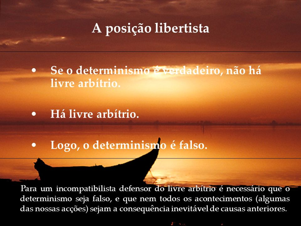 A posição libertista Se o determinismo é verdadeiro, não há livre arbítrio. Há livre arbítrio. Logo, o determinismo é falso.