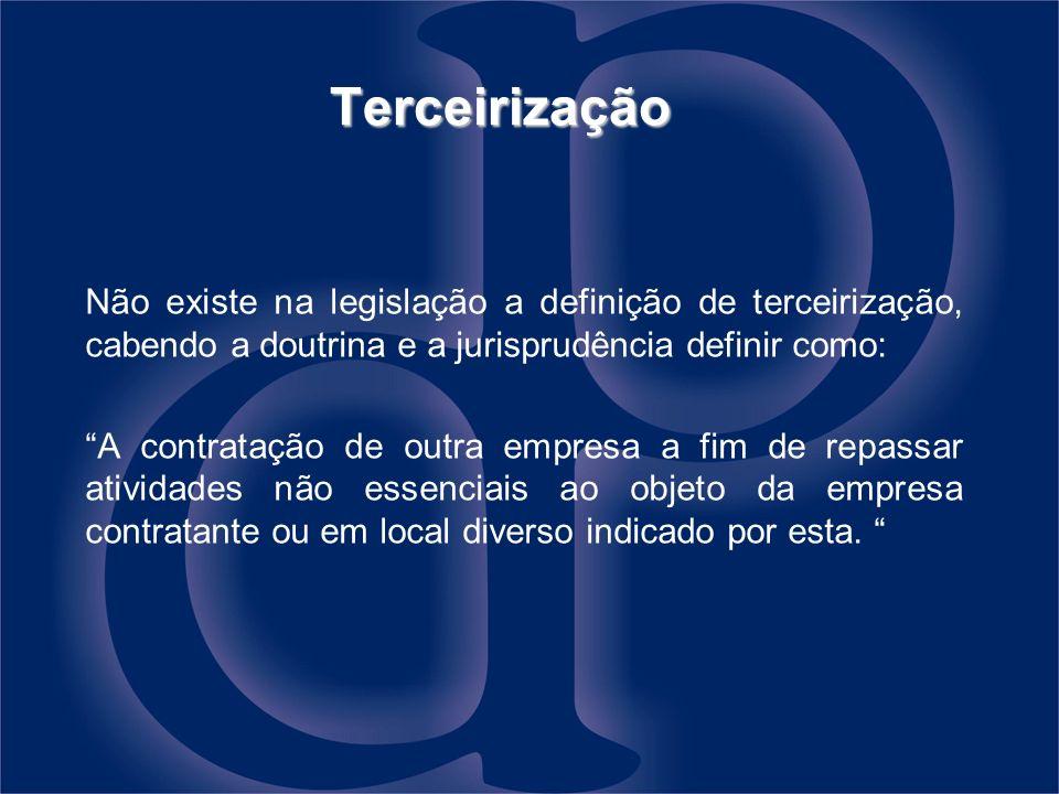 Terceirização Não existe na legislação a definição de terceirização, cabendo a doutrina e a jurisprudência definir como: