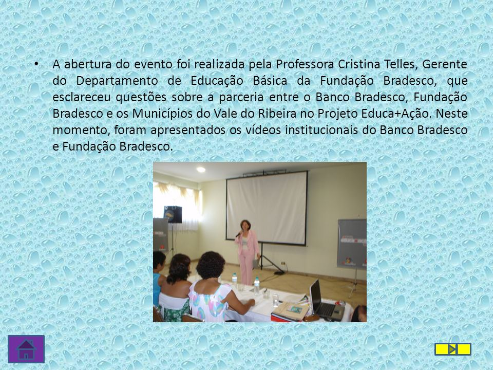A abertura do evento foi realizada pela Professora Cristina Telles, Gerente do Departamento de Educação Básica da Fundação Bradesco, que esclareceu questões sobre a parceria entre o Banco Bradesco, Fundação Bradesco e os Municípios do Vale do Ribeira no Projeto Educa+Ação.