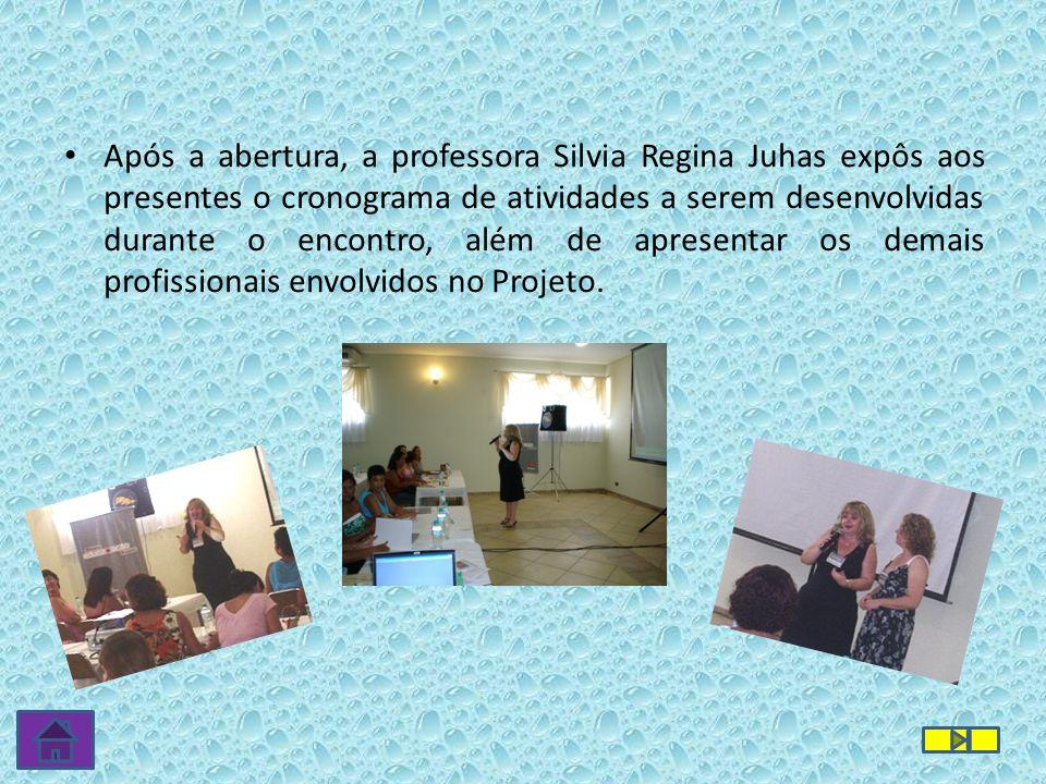 Após a abertura, a professora Silvia Regina Juhas expôs aos presentes o cronograma de atividades a serem desenvolvidas durante o encontro, além de apresentar os demais profissionais envolvidos no Projeto.