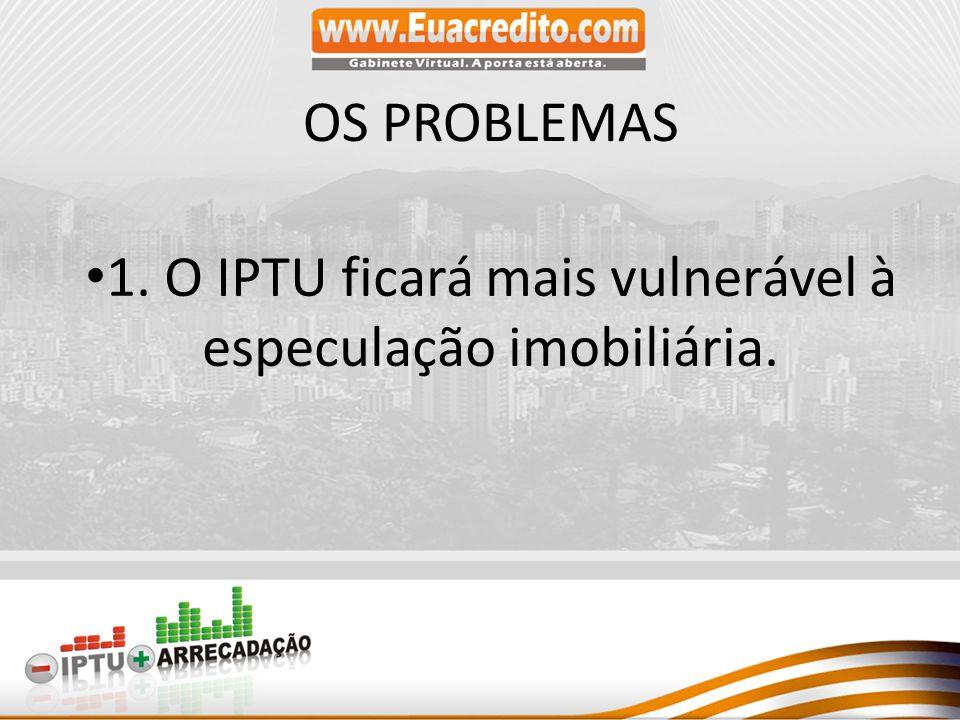 1. O IPTU ficará mais vulnerável à especulação imobiliária.