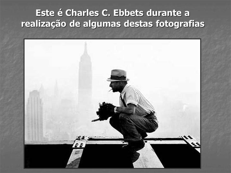 Este é Charles C. Ebbets durante a realização de algumas destas fotografias