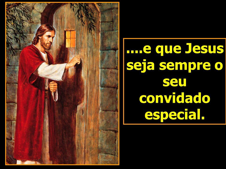 ....e que Jesus seja sempre o seu convidado especial.