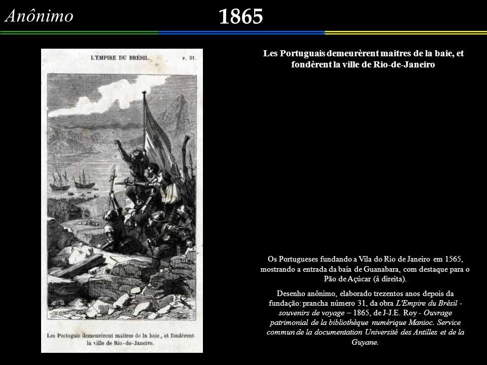 Anônimo 1865. Les Portuguais demeurèrent maitres de la baie, et fondèrent la ville de Rio-de-Janeiro.