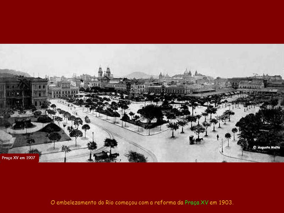 O embelezamento do Rio começou com a reforma da Praça XV em 1903.