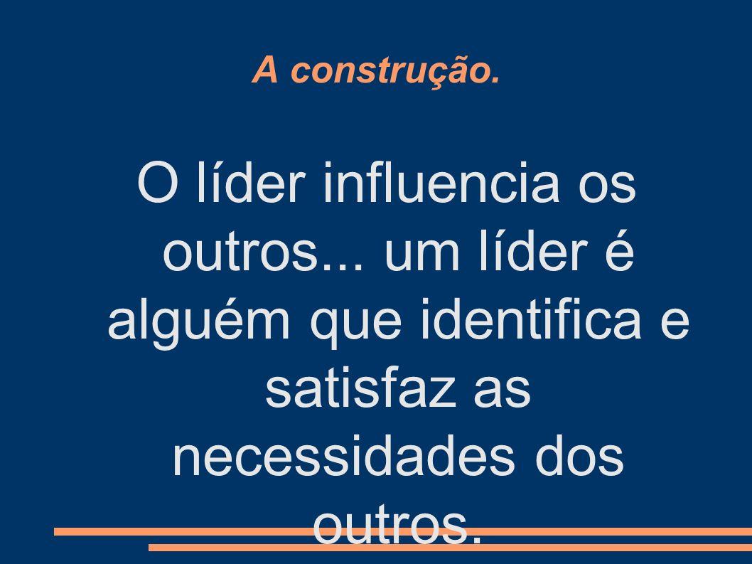 A construção. O líder influencia os outros...