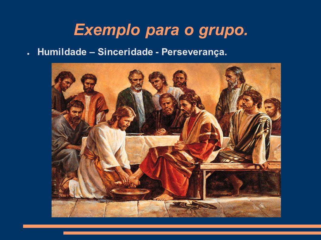 Exemplo para o grupo. Humildade – Sinceridade - Perseverança.