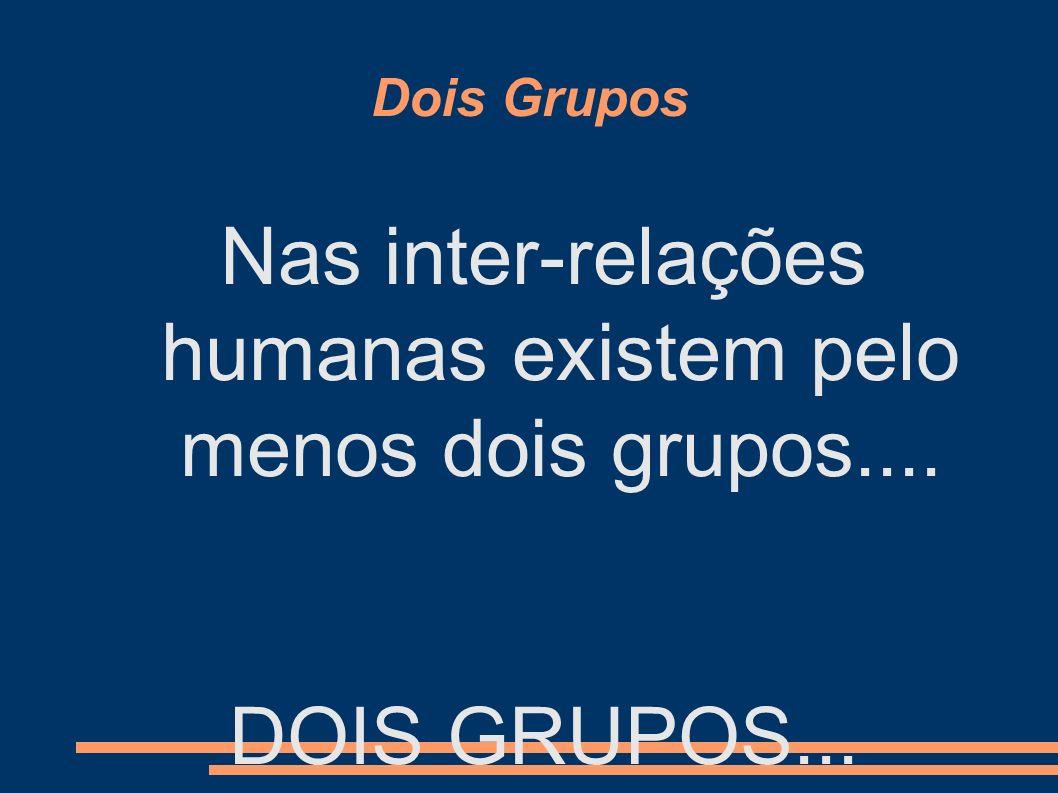 Nas inter-relações humanas existem pelo menos dois grupos....