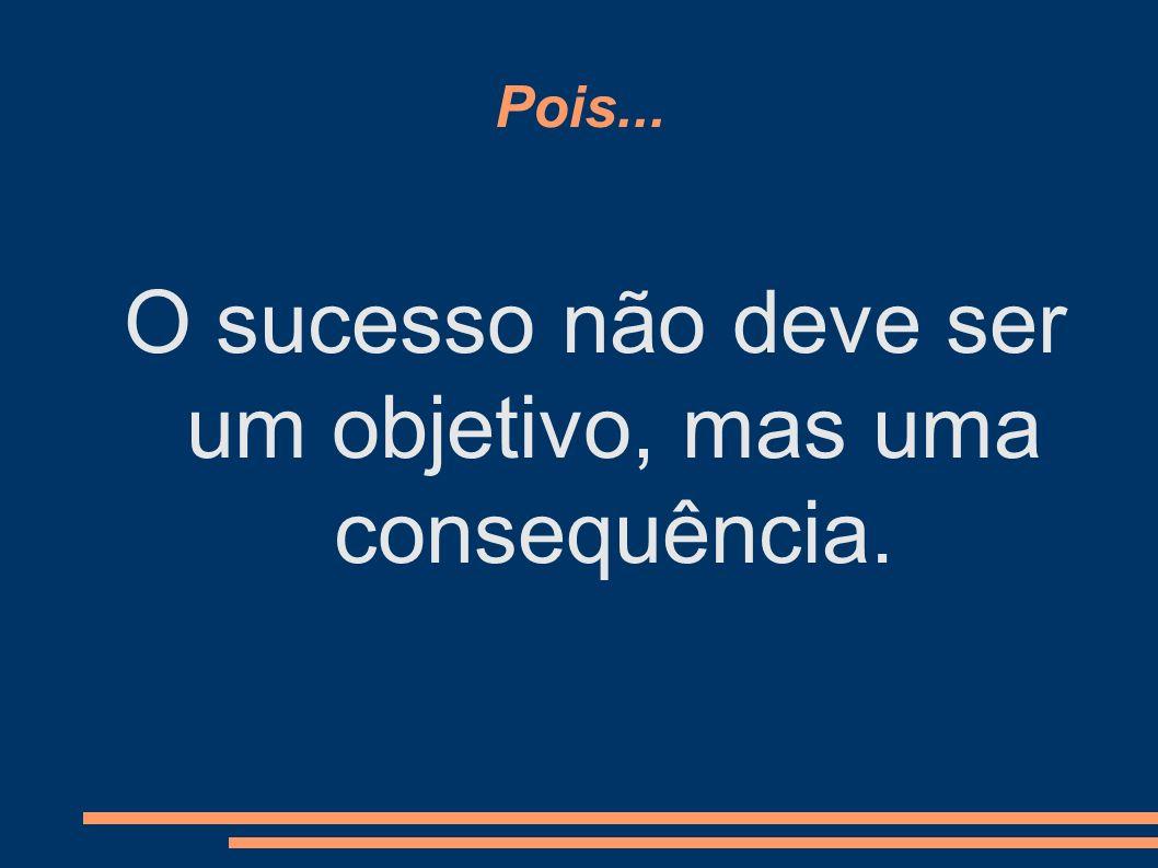 O sucesso não deve ser um objetivo, mas uma consequência.