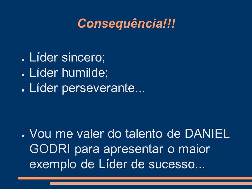 Consequência!!! Líder sincero; Líder humilde; Líder perseverante...