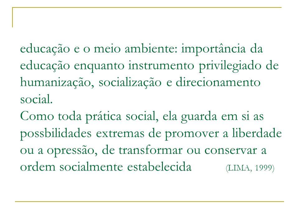 educação e o meio ambiente: importância da educação enquanto instrumento privilegiado de humanização, socialização e direcionamento social.