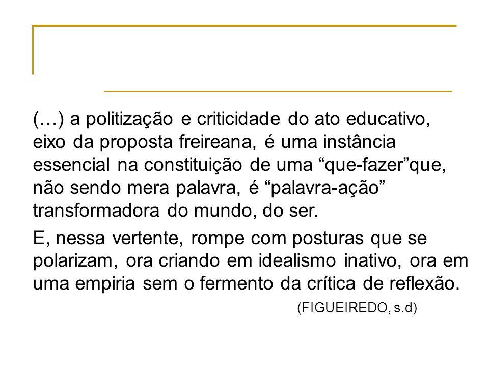 (…) a politização e criticidade do ato educativo, eixo da proposta freireana, é uma instância essencial na constituição de uma que-fazer que, não sendo mera palavra, é palavra-ação transformadora do mundo, do ser.
