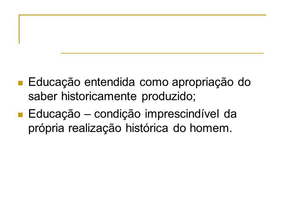 Educação entendida como apropriação do saber historicamente produzido;