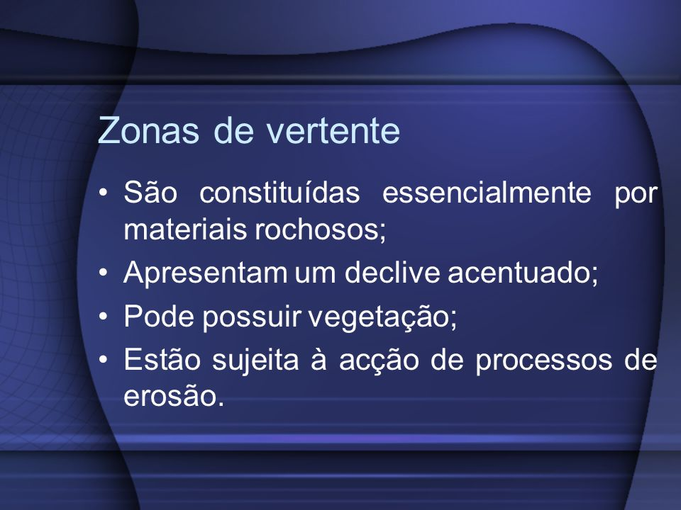 Zonas de vertente São constituídas essencialmente por materiais rochosos; Apresentam um declive acentuado;