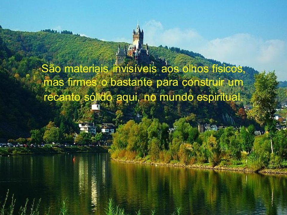 São materiais invisíveis aos olhos físicos, mas firmes o bastante para construir um recanto sólido aqui, no mundo espiritual.