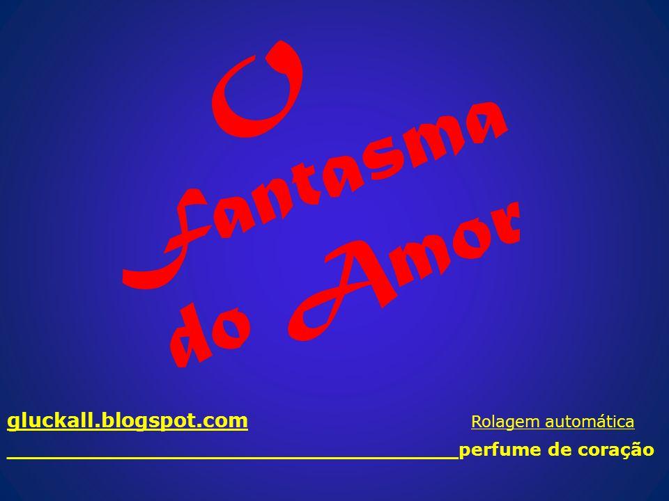 O Fantasma do Amor gluckall.blogspot.com Rolagem automática