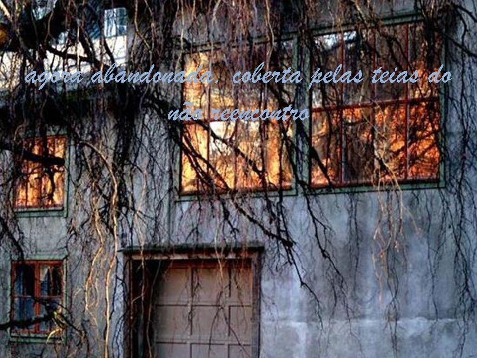 agora abandonada, coberta pelas teias do não reencontro