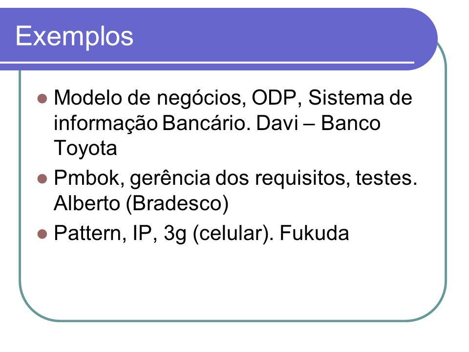 Exemplos Modelo de negócios, ODP, Sistema de informação Bancário. Davi – Banco Toyota. Pmbok, gerência dos requisitos, testes. Alberto (Bradesco)