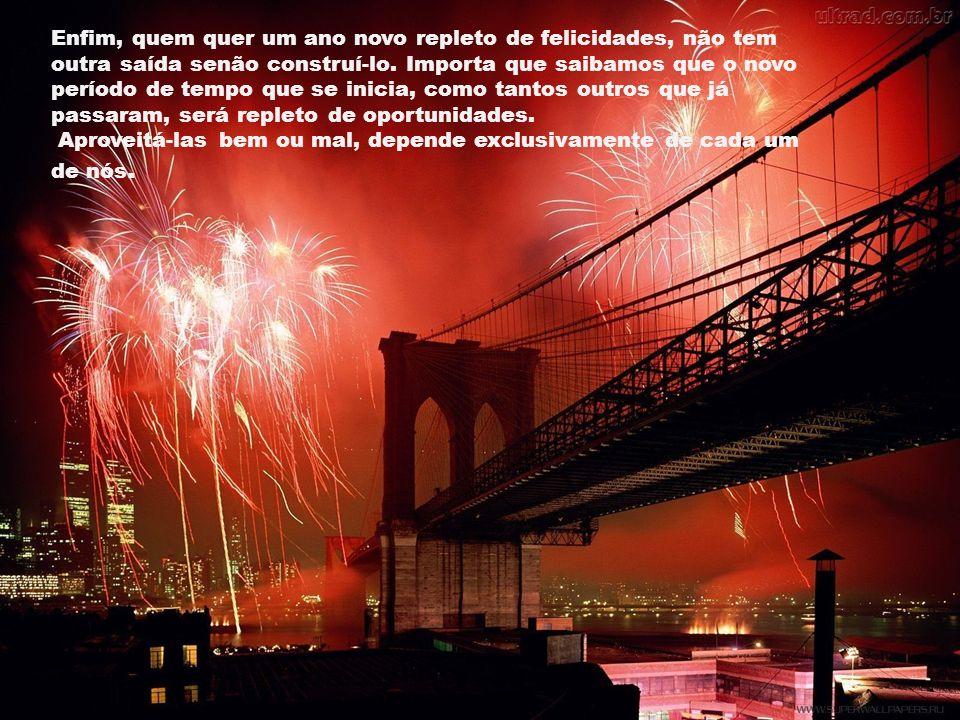 Enfim, quem quer um ano novo repleto de felicidades, não tem outra saída senão construí-lo. Importa que saibamos que o novo período de tempo que se inicia, como tantos outros que já passaram, será repleto de oportunidades.