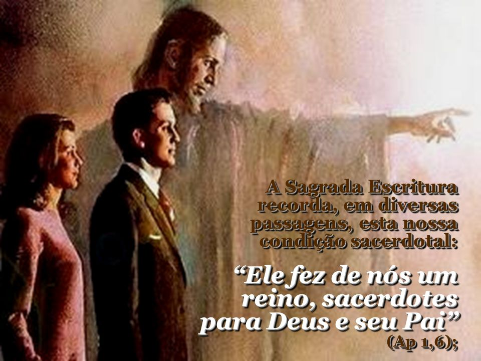 Ele fez de nós um reino, sacerdotes para Deus e seu Pai (Ap 1,6);