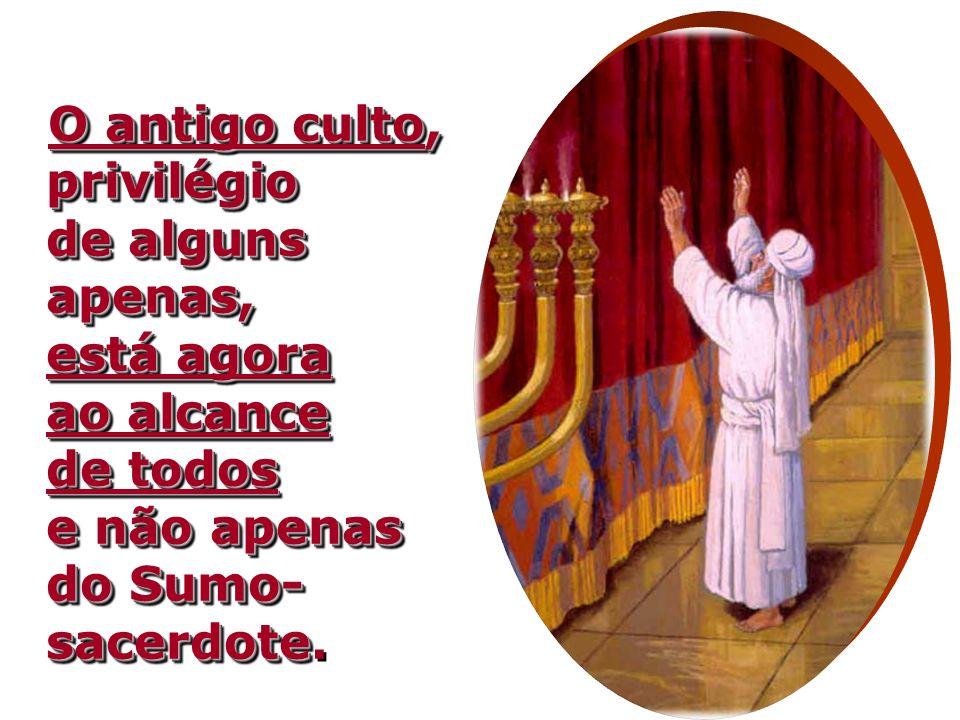 O antigo culto, privilégio de alguns apenas, está agora ao alcance de todos e não apenas do Sumo-sacerdote.