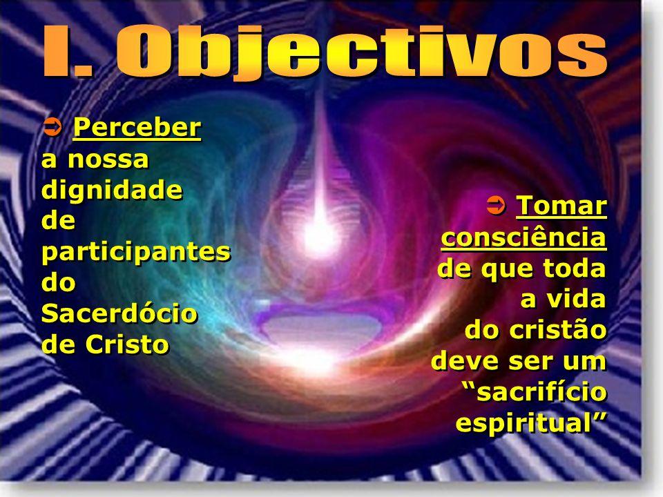 I. Objectivos  Perceber a nossa dignidade de participantes do Sacerdócio de Cristo.