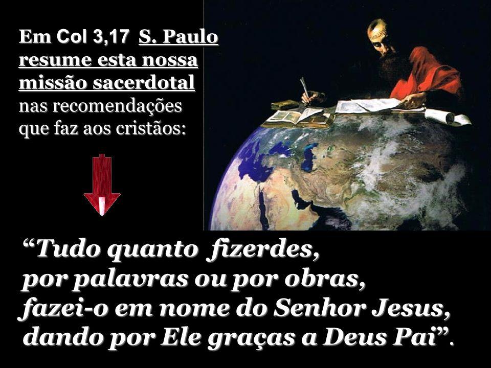 Em Col 3,17 S. Paulo resume esta nossa missão sacerdotal nas recomendações que faz aos cristãos: