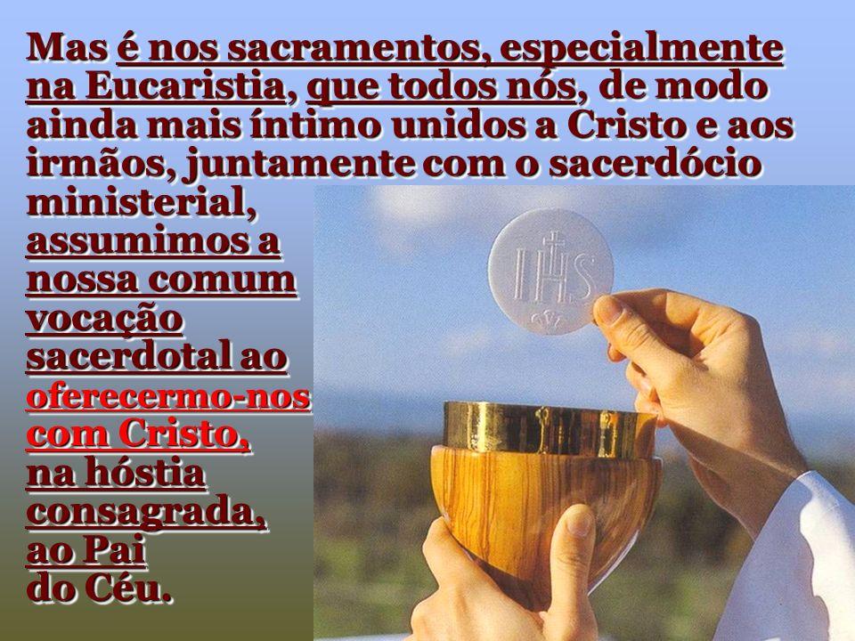 Mas é nos sacramentos, especialmente na Eucaristia, que todos nós, de modo ainda mais íntimo unidos a Cristo e aos irmãos, juntamente com o sacerdócio ministerial,