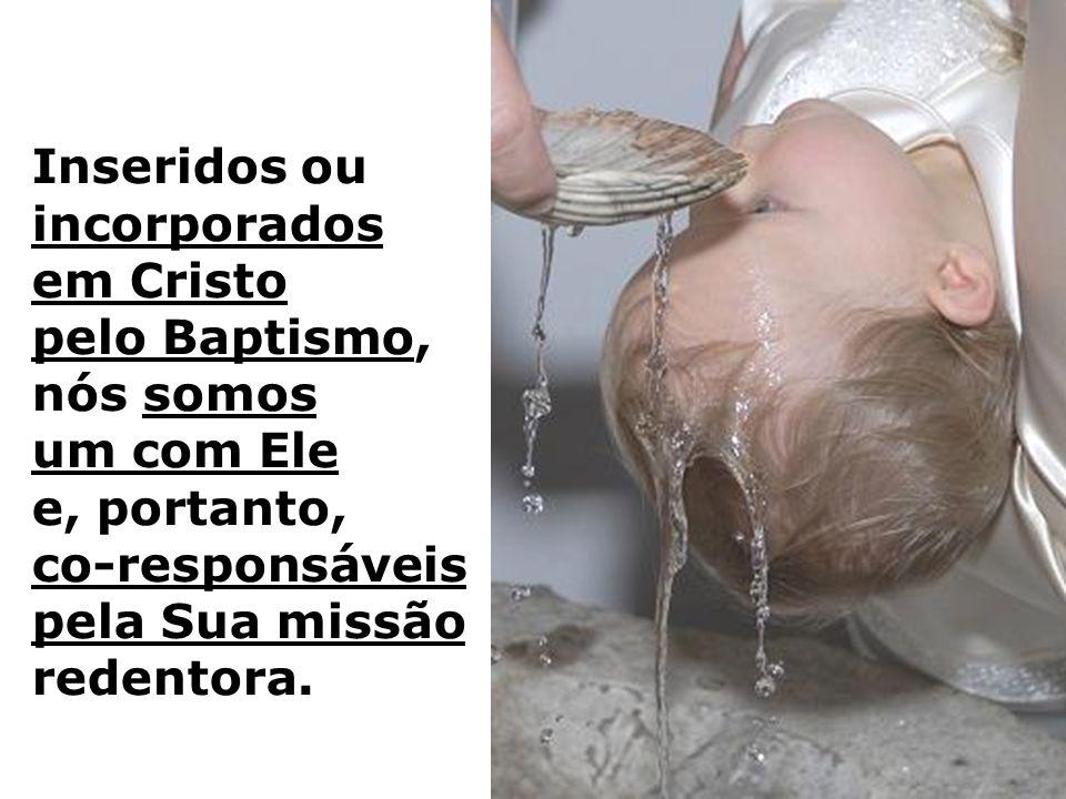 Inseridos ou incorporados em Cristo pelo Baptismo, nós somos um com Ele e, portanto, co-responsáveis pela Sua missão redentora.