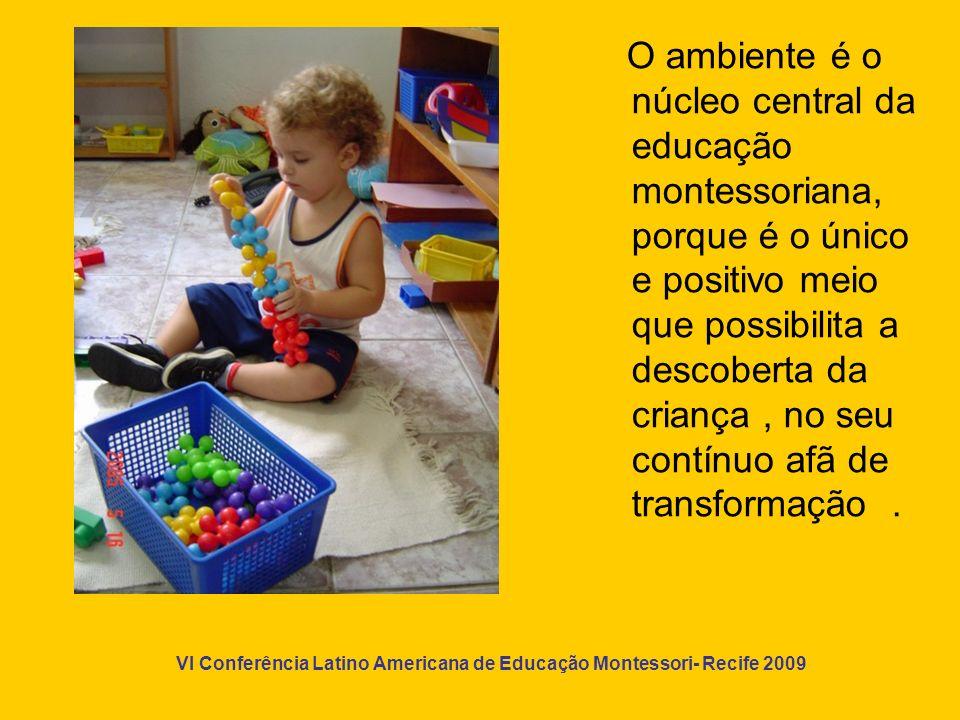 O ambiente é o núcleo central da educação montessoriana, porque é o único e positivo meio que possibilita a descoberta da criança , no seu contínuo afã de transformação .