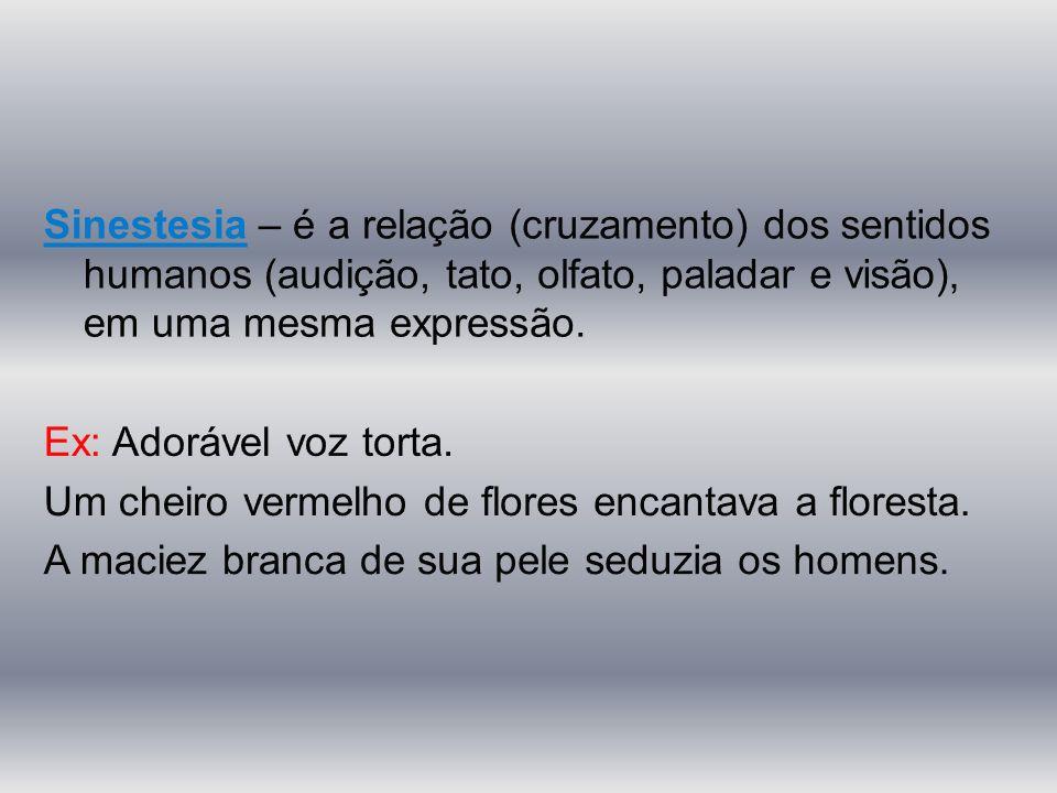 Sinestesia – é a relação (cruzamento) dos sentidos humanos (audição, tato, olfato, paladar e visão), em uma mesma expressão.