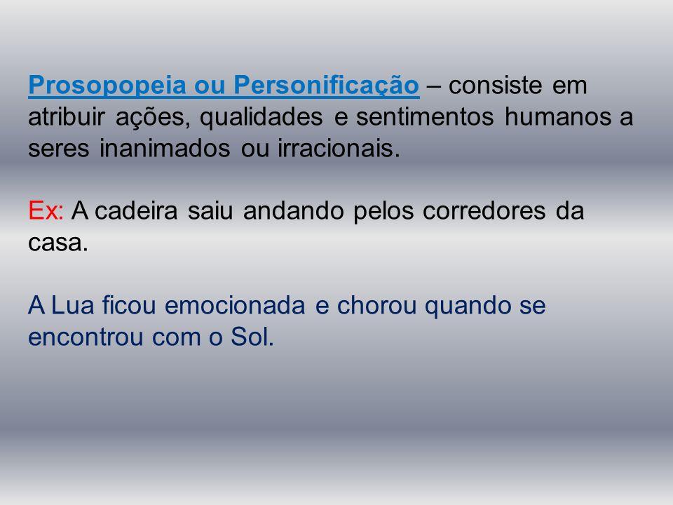 Prosopopeia ou Personificação – consiste em atribuir ações, qualidades e sentimentos humanos a seres inanimados ou irracionais.