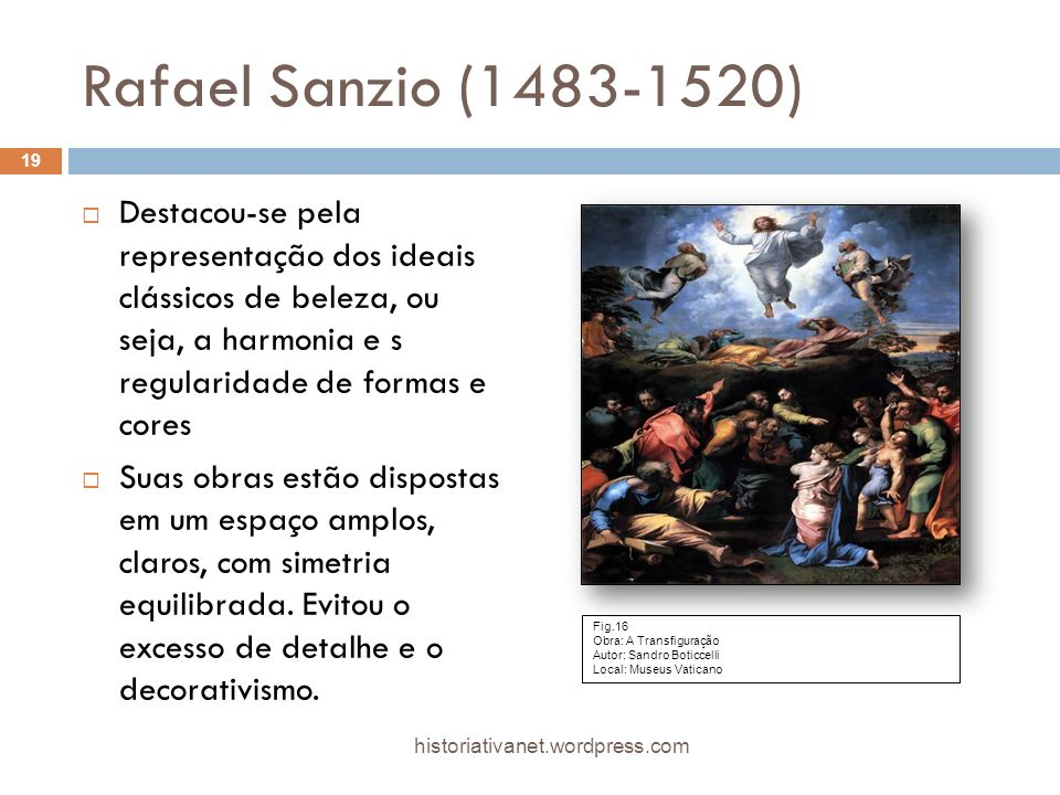 Rafael Sanzio (1483-1520) Destacou-se pela representação dos ideais clássicos de beleza, ou seja, a harmonia e s regularidade de formas e cores.