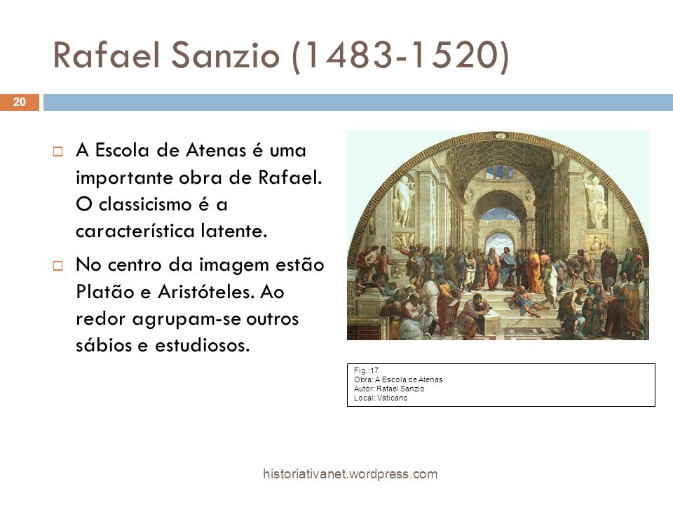 Rafael Sanzio (1483-1520) A Escola de Atenas é uma importante obra de Rafael. O classicismo é a característica latente.