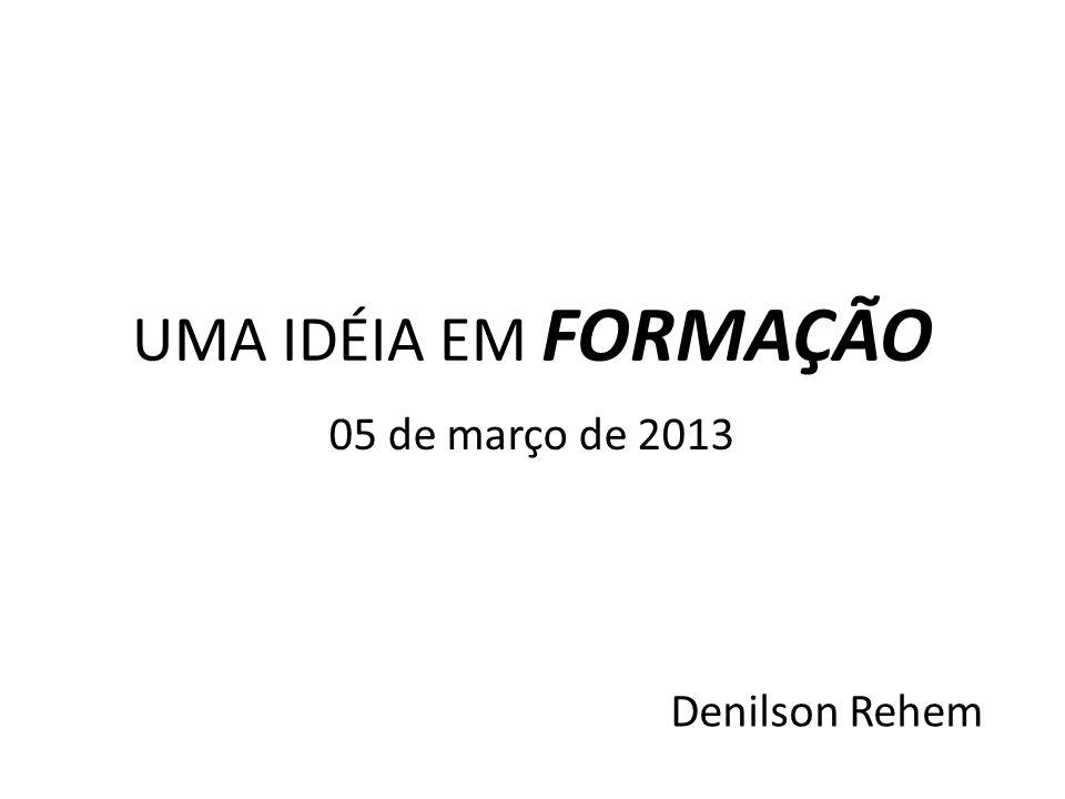 UMA IDÉIA EM FORMAÇÃO 05 de março de 2013 Denilson Rehem