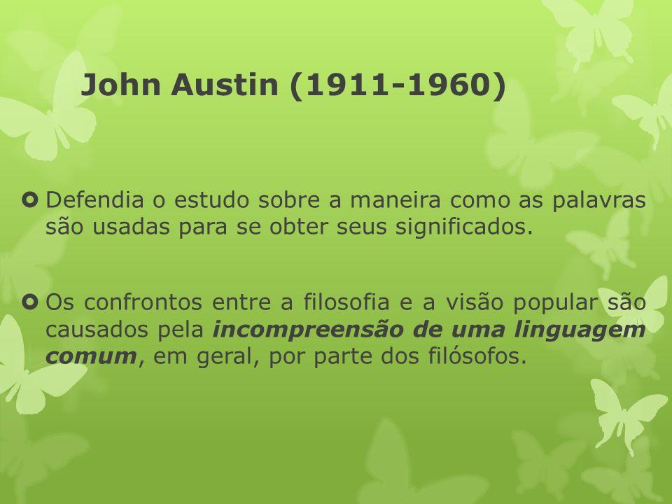 John Austin (1911-1960) Defendia o estudo sobre a maneira como as palavras são usadas para se obter seus significados.