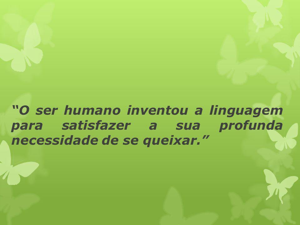 O ser humano inventou a linguagem para satisfazer a sua profunda necessidade de se queixar.