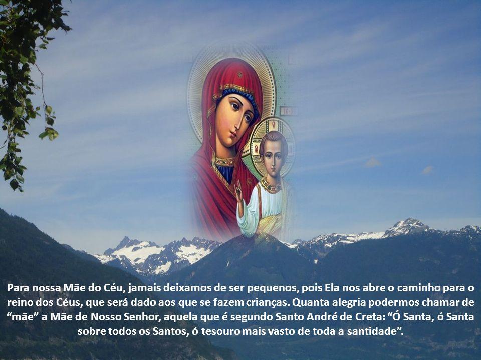 Para nossa Mãe do Céu, jamais deixamos de ser pequenos, pois Ela nos abre o caminho para o reino dos Céus, que será dado aos que se fazem crianças.