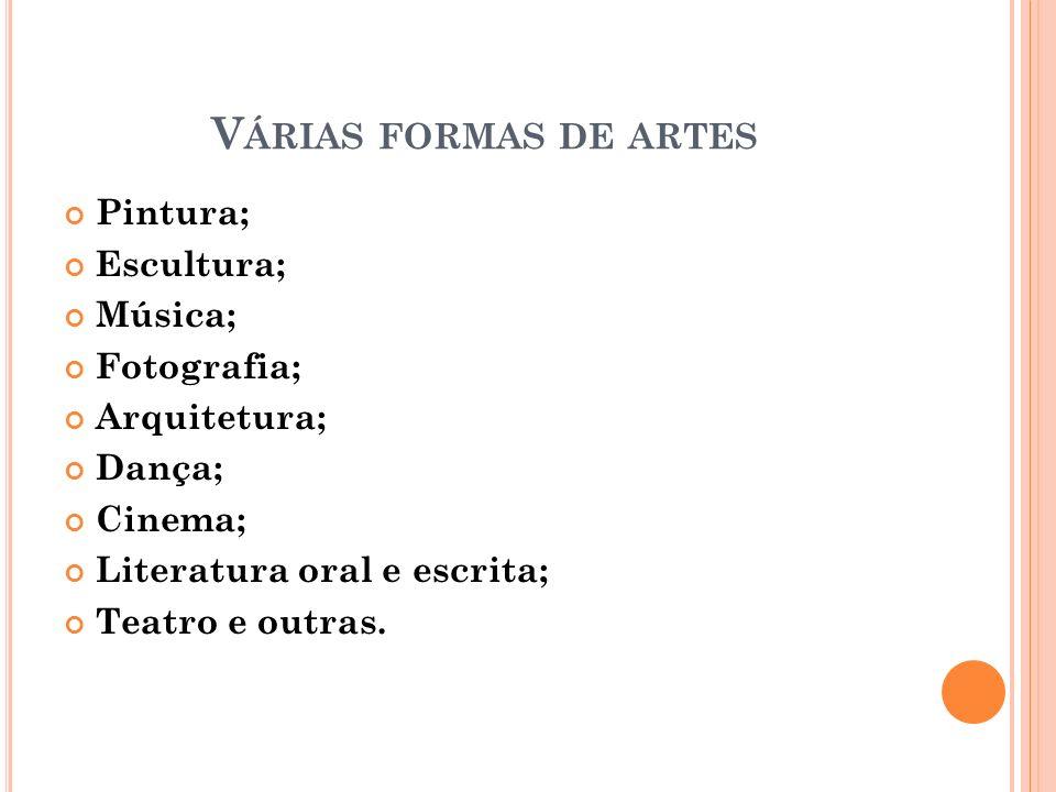 Várias formas de artes Pintura; Escultura; Música; Fotografia;