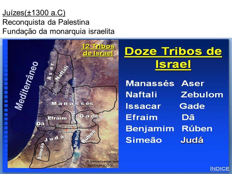 Juízes(±1300 a.C) Reconquista da Palestina Fundação da monarquia israelita