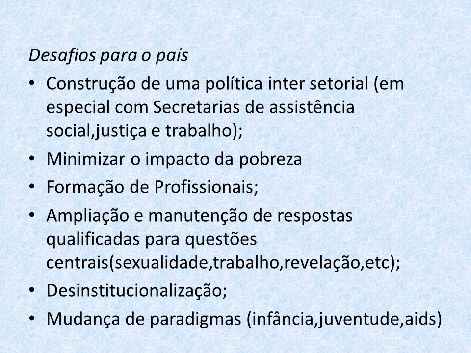 Desafios para o país Construção de uma política inter setorial (em especial com Secretarias de assistência social,justiça e trabalho);