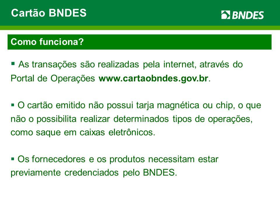 Cartão BNDES Como funciona As transações são realizadas pela internet, através do Portal de Operações www.cartaobndes.gov.br.