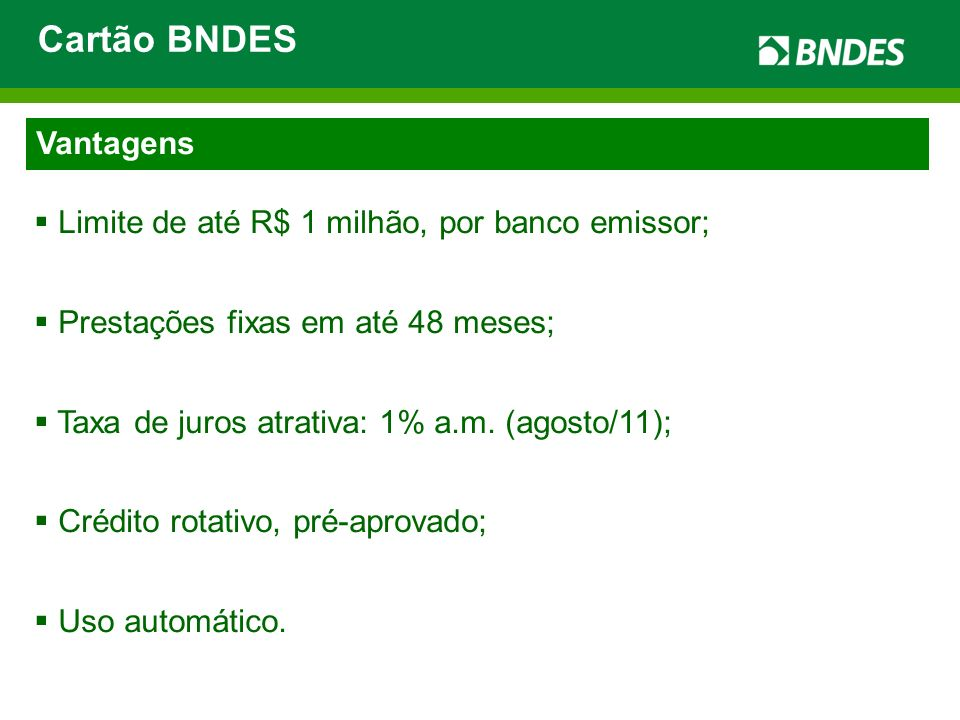 Cartão BNDES Vantagens Limite de até R$ 1 milhão, por banco emissor;