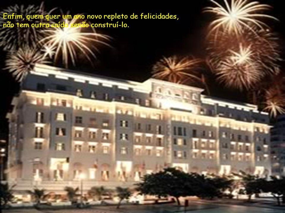 Enfim, quem quer um ano novo repleto de felicidades, não tem outra saída senão construí-lo.