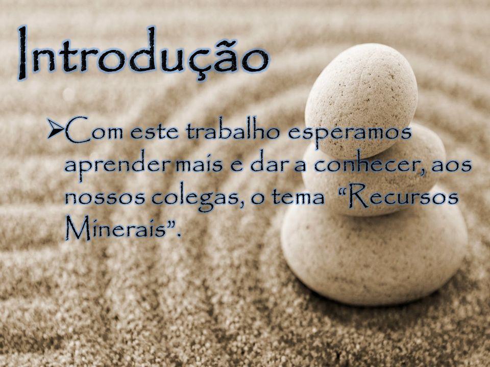 Introdução Com este trabalho esperamos aprender mais e dar a conhecer, aos nossos colegas, o tema Recursos Minerais .