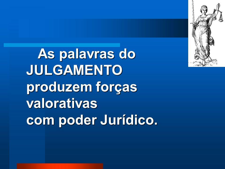 As palavras do JULGAMENTO produzem forças valorativas com poder Jurídico.